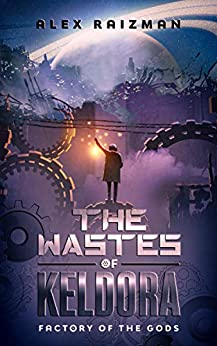 The Wastes of Keldora: An Automation Crafting LitRPG Adventure (Factory of the Gods Book 1) by [Alex Raizman]