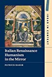 Italian Renaissance Humanism in the Mirror (Ideas in Context, Series Number 14)
