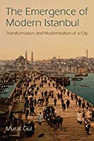 The Emergence of Modern Istanbul: Transformation and Modernisation of a City (Library of Modern Middle East Studies)