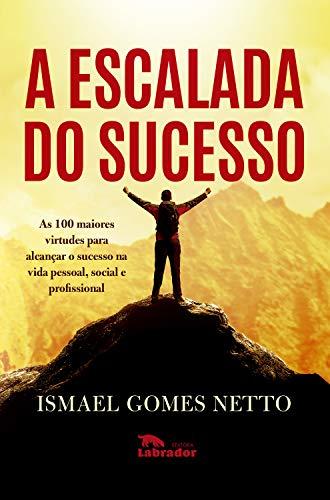 A escalada do sucesso: As 100 maiores virtudes para alcançar o sucesso na vida pessoal, social e profissional