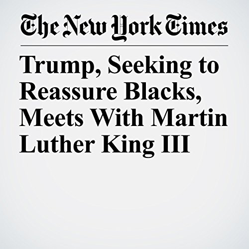 Trump, Seeking to Reassure Blacks, Meets With Martin Luther King III copertina