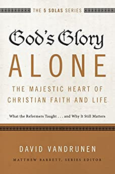 God's Glory Alone---The Majestic Heart of Christian Faith and Life: What the Reformers Taught...and Why It Still Matters (The Five Solas Series) by [David VanDrunen]