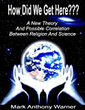 How Did We Get Here??? (A New Theory And Possible Correlation Between Religion And Science)