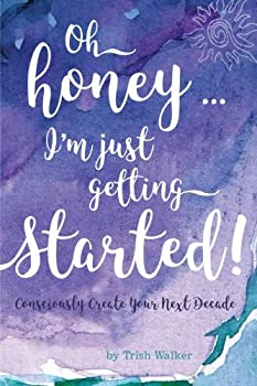 oh honey .. i m just getting started  Consciously Create your next Decade