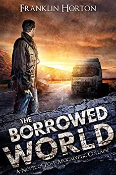 The Borrowed World: Book One of The Borrowed World Series (A Post-Apocalyptic Societal Collapse Thriller) by [Franklin Horton]