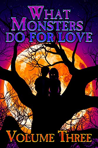 WHAT MONSTERS DO FOR LOVE - VOLUME THREE: A HORROR ANTHOLOGY SERIES (English Edition)