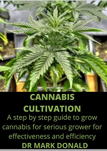 CANNABIS CULTIVATION: A step by step guide to cannabis grow for serious growers for effectiveness and efficiency (English Edition)
