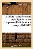 Le billard - Traité théorique et pratique de ce jeu comprenant l'histoire de ses progrès: depuis son origine suivi de la physiologie du joueur de billard