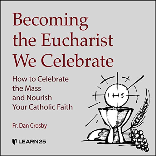 Becoming the Eucharist We Celebrate: How to Celebrate the Mass and Nourish your Catholic Faith copertina