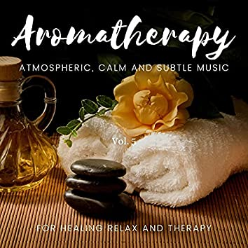 Aromatherapy - Atmospheric, Calm And Subtle Music For Healing Relax And Therapy, Vol. 5