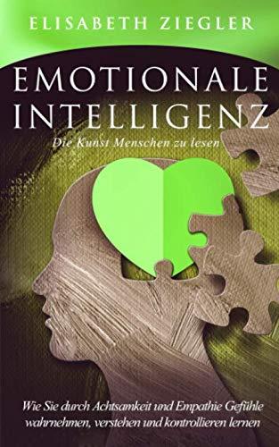 Emotionale Intelligenz - Die Kunst Menschen zu lesen: Wie Sie durch Achtsamkeit und Empathie Gefühle wahrnehmen, verstehen und kontrollieren lernen