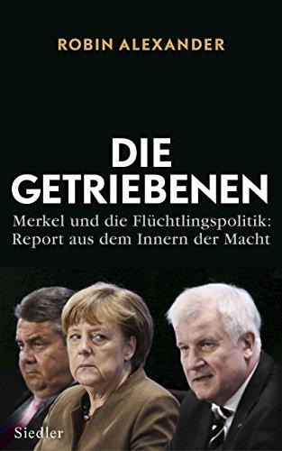 Die Getriebenen: Merkel und die Flüchtlingspolitik: Report aus dem Innern der Macht