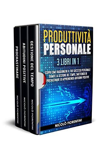 Produttività Personale: 3 Libri in 1: Scopri Come Raggiungere il tuo Successo Personale Tramite la Gestione del Tempo, Smettendo di Procrastinare ed Apprendendo Abitudini Positive