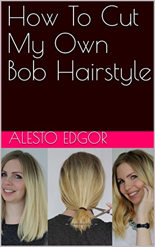 How To Cut My Own Bob Hairstyle Kindle Edition By Edgor Alesto Health Fitness Dieting Kindle Ebooks Amazon Com