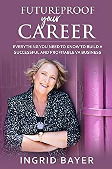 Futureproof Your Career: Everything You Need to Know to Build A Successful VA Business by [Ingrid Bayer]