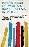 Pens℗ees sur l'homme, ses rapports et ses int℗erets Volume 1 (French Edition)