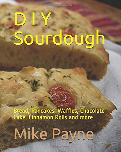 D I Y Sourdough: Bread, Pancakes, Waffles, Chocolate Cake, Cinnamon Rolls and more