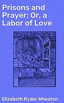 Prisons and Prayer; Or, a Labor of Love by [Elizabeth Ryder Wheaton]