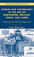 Science and Technology in the Age of Hawthorne, Melville, Twain, and James: Thinking and Writing Electricity (American Literature Readings in the 21st Century)