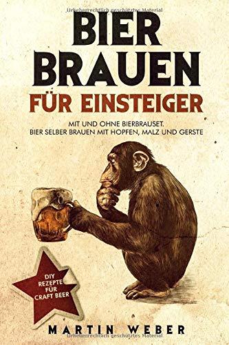 Bier Brauen für Einsteiger: Mit und ohne Bierbrauset: Bier selber brauen mit Hopfen, Malz und Gerste | DIY Rezepte für Craft Beer