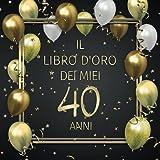 Il libro d'oro dei miei 40 anni: Un libro degli ospiti per il 40° compleanno con 100 pagine per le congratulazioni - Buon compleanno - Un bel regalo e ... per uomini e donne - Copertina: Palloncini
