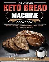 The Ultimate Keto Bread Machine Cookbook: Discover Delicious Keto-Friendly Bread Maker Recipes for Your Bread Machine