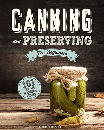 Canning and Preserving for Beginners: A Complete Guide to Water Bath and Pressure Canning. Including 101 Easy and Traditional Recipes for a Healthy and Sustainable Lifestyle by [Agatha K. Miller]