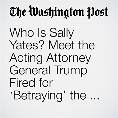 Who Is Sally Yates? Meet the Acting Attorney General Trump Fired for 'Betraying' the Justice Department audiobook cover art