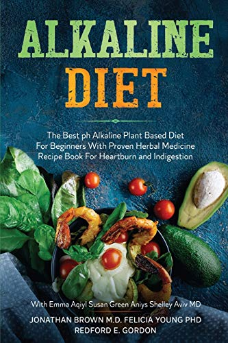 Alkaline Diet: The Best ph Alkaline Plant Based Diet For Beginners With Proven Herbal Medicine Recipe Book For Heartburn and Indigestion: With Emma Aqiyl, Susan Green Aniys, & Shelley Aviv MD