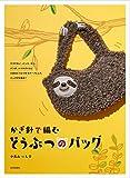 かぎ針で編む どうぶつのバッグ: ナマケモノ、インコ、ネコ、パンダ、ハリネズミ など人気のどうぶつをモチーフにしたバッグが大集合!