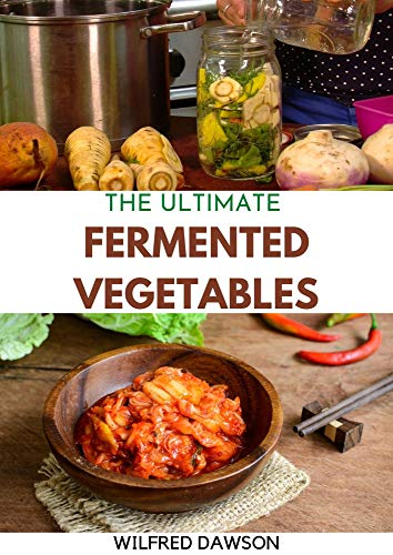 THE ULTIMATE FERMENTED VEGETABLES : A Fun and Flavorful Guide To Healthy Fermented Vegetables To Clean Your Gut & For Better Digestion! (English Edition)