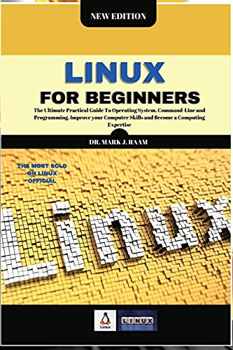 Linux for Beginners: The Ultimate Practical Guide To Operating System, Command Line and Programming. Improve your Computer Skills and Become a Computing Expertise