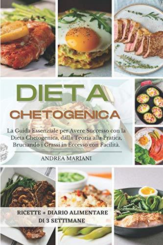 DIETA CHETOGENICA: La guida essenziale per avere successo con la dieta chetogenica, dalla teoria alla pratica, bruciando i grassi in eccesso con facilità: ricette + diario alimentare di 3 settimane