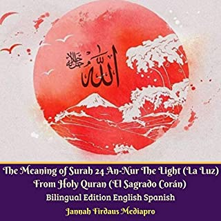 The Meaning of Surah 24 An-Nur the Light (La Luz) from Holy Quran (El Sagrado Corán)     Bilingual Edition English and Spanish              By:                                                                                                                                 Jannah Firdaus Mediapro                               Narrated by:                                                                                                                                 Jannah Firdaus Mediapro Studio                      Length: 1 hr and 37 mins     Not rated yet     Overall 0.0