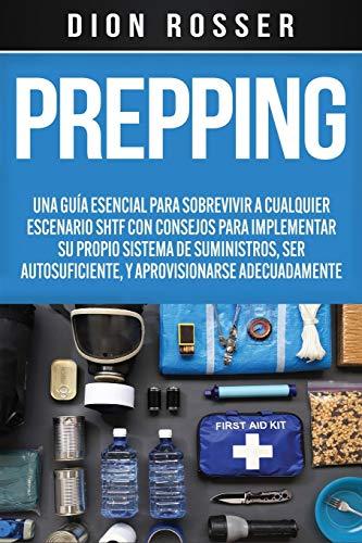 Prepping: Una Guía Esencial para Sobrevivir a cualquier Escenario SHTF Con Consejos para Implementar su Propio Sistema de Suministros, ser Autosuficiente, y Aprovisionarse Adecuadamente