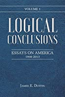 Logical Conclusions: Essays on America: 1998-2013: Volume 1