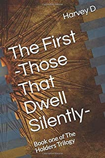 The First -Those That Dwell Silently-: Book One of The Holders Trilogy