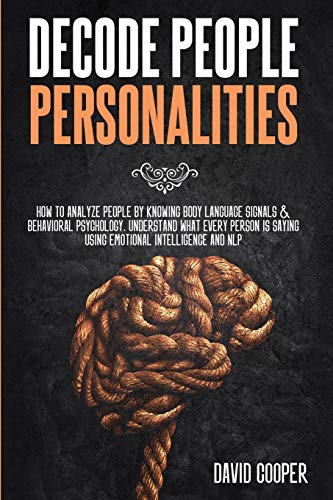 Decode People Personalities: How to Analyze People by Knowing Body Language Signals and Behavioral Psychology. Understand What Every Person is Saying Using Emotional Intelligence and NLP
