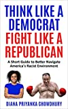 THINK LIKE A DEMOCRAT FIGHT LIKE A REPUBLICAN: A Short Guide to Better Navigate America's Racist...
