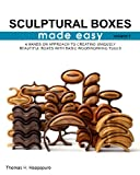 sculptural boxes made easy volume 1: A hands on approach to creating uniquely beautiful boxes with basic woodworking tools