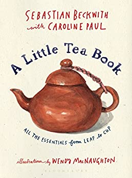 A Little Tea Book: All the Essentials from Leaf to Cup by [Sebastian Beckwith, Caroline Paul, Wendy MacNaughton]