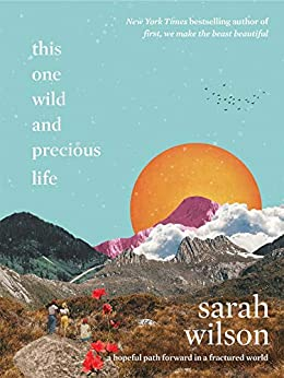 This One Wild and Precious Life: A hopeful path forward in a fractured world by [Sarah Wilson]