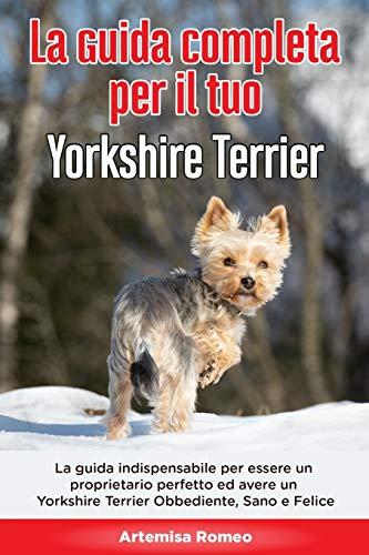 La Guida Completa per Il Tuo Yorkshire Terrier: La guida indispensabile per essere un proprietario perfetto ed avere un Yorkshire Terrier Obbediente, Sano e Felice