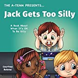 Jack Gets Too Silly: A Book About When It's OK To Be Silly (The A-Team Presents...) (Volume 4)