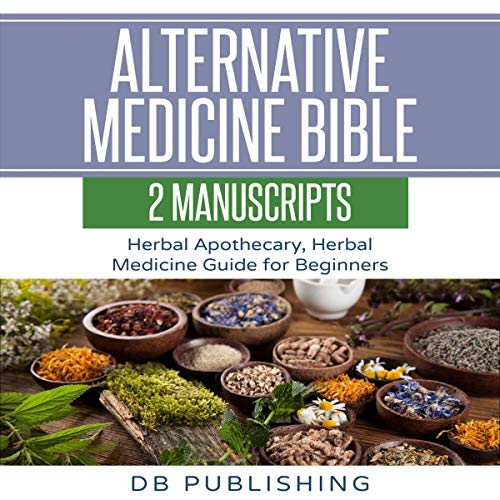 Alternative Medicine Bible: 2 Manuscripts - Herbal Apothecary, Herbal Medicine Guide for Beginners audiobook cover art
