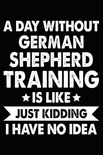 A Day Without German Shepherd Training Is Like Just Kidding I Have No Idea: German Shepherd Training Log Book gifts. Best Dog Trainer Log Book gifts ... Cute German Shepherd Trainer Log Book Gifts .