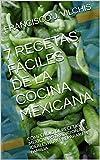 7 RECETAS FÁCILES DE LA COCINA MEXICANA: COMPENDIO DE RECETAS MEXICANAS TRADICIONALES IDEALES PARA PREPARAR EN FAMILIA