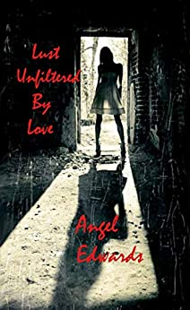 Lust Unfiltered by Love by [Angel Edwards]