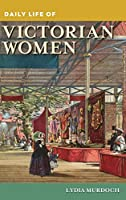 Daily Life of Victorian Women (Greenwood Press Daily Life Through History)