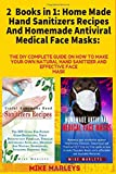 2 Books in 1: Home Made Hand Sanitizers Recipes And Homemade Antiviral Medical Face Masks: The DIY Complete Guide On How to Make Your Own Natural Hand Sanitizer And Effective Face Mask
